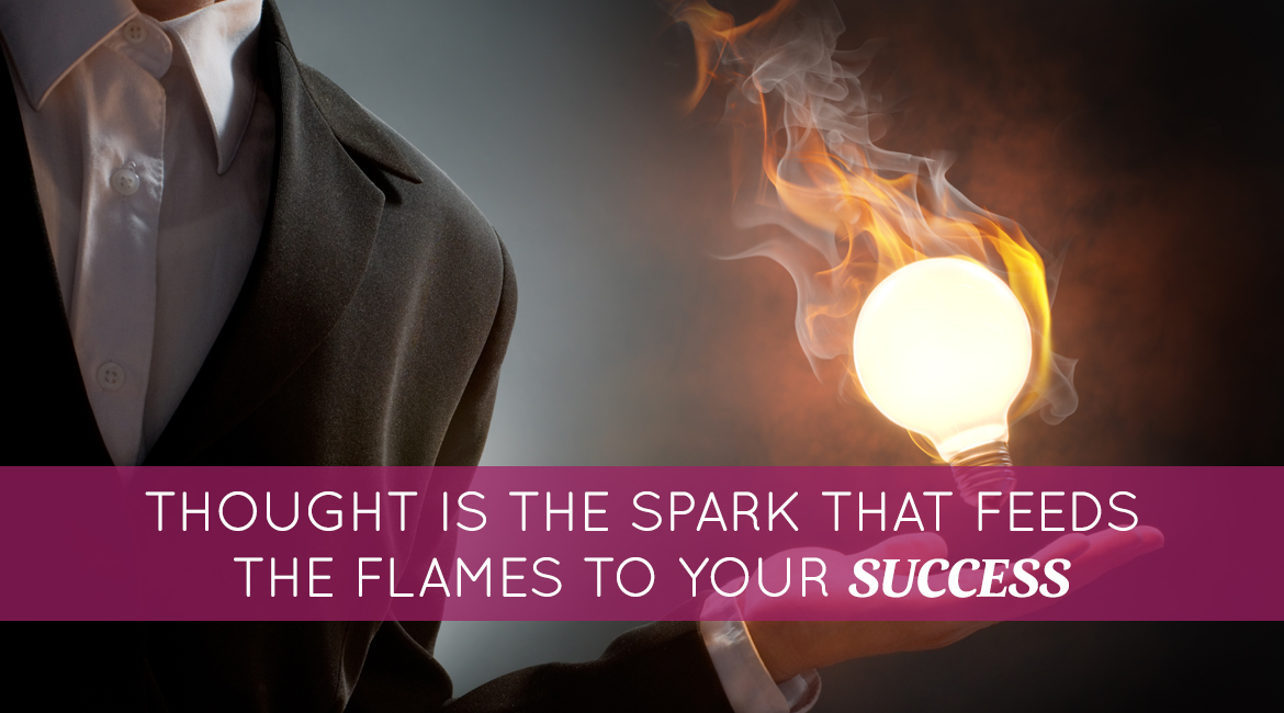 Thought Is The Spark That Feeds The Flames To Your Success
