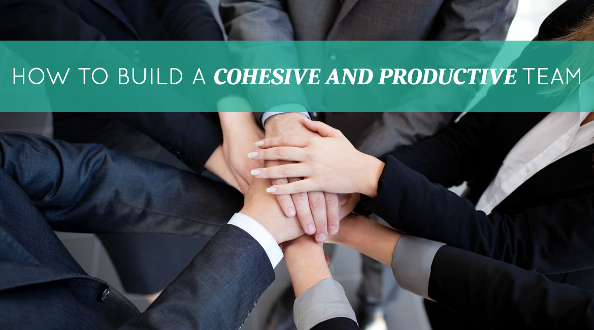 How To Build A Cohesive And Productive Team