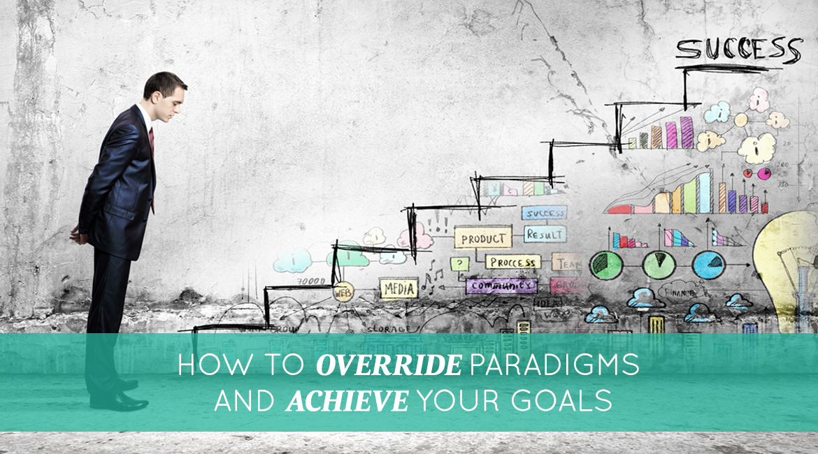 How To Override Paradigms And Achieve Your Goals