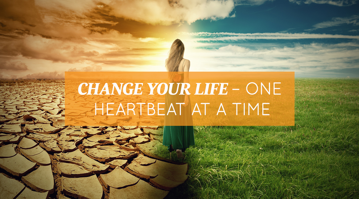 Change Your Life One Heartbeat At A Time