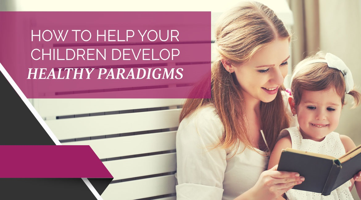 How To Help Your Children Develop Healthy Paradigms