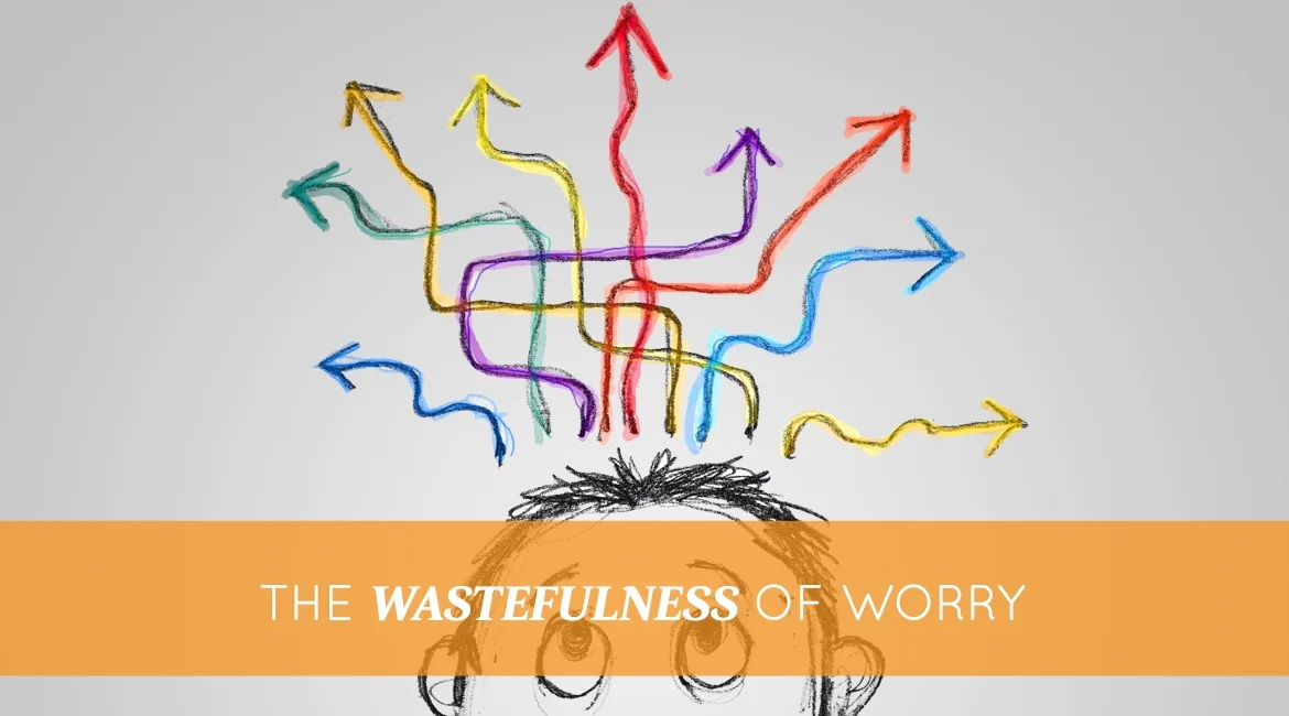 The Wastefulness Of Worry