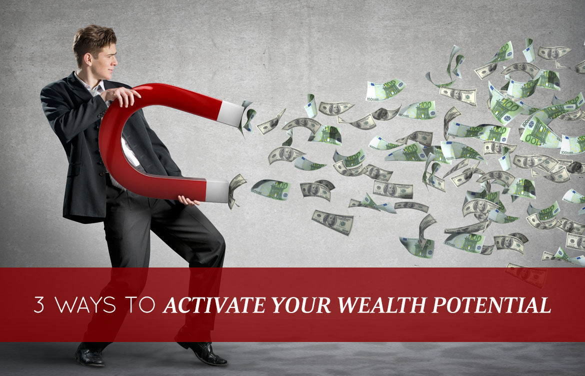 3 Ways To Activate Your Wealth Potential Starting Today