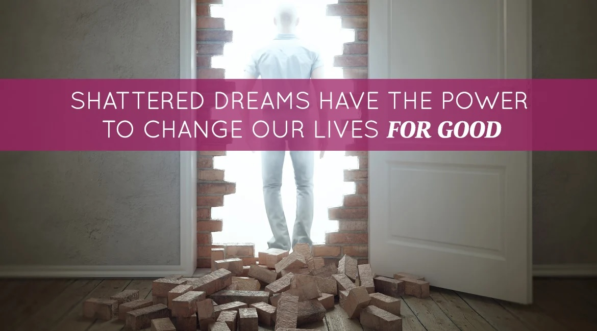 Shattered Dreams Have The Power To Change Our Lives For Good