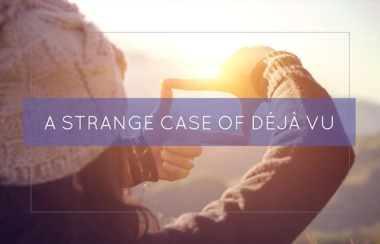 A Strange Case Of Deja Vu